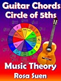 Music Theory - Guitar Chord Theory - Circle of Fifths Fully Explained and Applications to Guitar: Learn Guitar (English Edition)