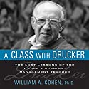 A Class with Drucker: The Lost Lessons of the World's Greatest Management Teacher Audiobook by William A. Cohen Narrated by William A. Cohen