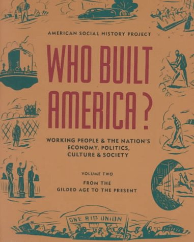 Who Built America? Working People and the Nation's Economy, Politics, Culture, and Society, Vol. 2: From the Gilded Age to the Present, American Social History Project, Joshua Freeman, Nelson Lichtenstein, Stephen Brier, David Brundage, Susan Porter Benson, David Bensman, Bret Eynon, Bruce Levine, Bryan Palmer