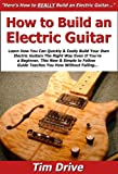 img - for How to Build an Electric Guitar: Learn How You Can Quickly & Easily Build Your Own Electric Guitars The Right Way Even If You're a Beginner, This New & Simple to Follow Guide Teaches You How book / textbook / text book
