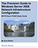 img - for The Precision Guide to Windows Server 2008 Network Infrastructure Configuration: MCTS Exam 70-642 Study Guide book / textbook / text book