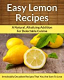 Lemon Recipes: A Natural, Alkalizing Addition For Delectable Cuisine (The Easy Recipe Book 22)