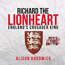 Richard the Lionheart - England's Crusader King: Just the Facts, Book 1 (       UNABRIDGED) by Alison Hardwick Narrated by Simon Brooks