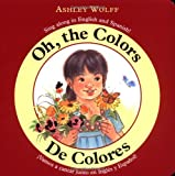 Oh, the Colors/ De Colores: Sing Along in English and Spanish!/ Vamos a CantarJunto en Ingles y Espanol! (0316065633) by Wolff, Ashley