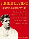 5 Works Collection of Annie Besant: The Case For India, The Basis Of Morality, Esoteric Christianity, Death--And After?, London Lectures Of 1907