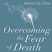 Overcoming the Fear of Death: Through Each of the 4 Main Belief Systems Audiobook by Kelvin H. Chin Narrated by Kelvin H. Chin