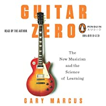 Guitar Zero: The New Musician and the Science of Learning (       UNABRIDGED) by Gary Marcus Narrated by Gary Marcus
