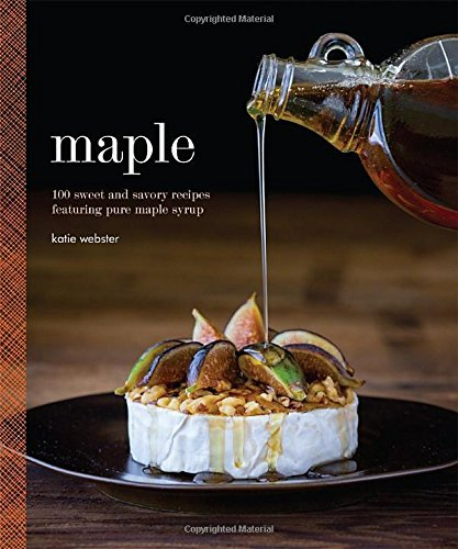 Maple: 100 Sweet and Savory Recipes Featuring Pure Maple Syrup by Katie Webster (2015-10-06)
