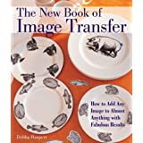 The New Book of Image Transfer: How to Add Any Image to Almost Anything with Fabulous Results ~ Debba Haupert