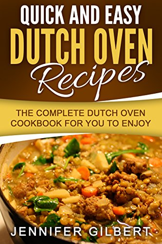 Quick And Easy Dutch Oven Recipes: The Complete Dutch Oven Cookbook For You To Enjoy by Jennifer Gilbert
