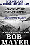 Mulholland & The St. Francis Dam: Engineering Failure (Anatomy of Catastrophe Book 11)
