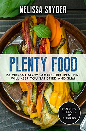 Plenty Food: 25 Vibrant Slow Cooker Recipes That Will Keep You Satisfied And Slim by Melissa Snyder