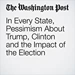 In Every State, Pessimism About Trump, Clinton and the Impact of the Election | Dan Balz,Emily Guskin