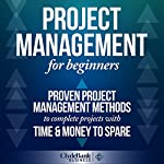 Project Management for Beginners: Proven Project Management Methods to Complete Projects with Time & Money to Spare    ClydeBank Business