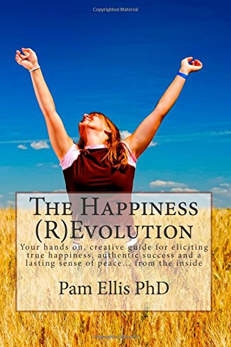 The Happiness (R)Evolution: Your hands on, creative guide for eliciting true happiness, authentic success and a lasting sense of peace... from the inside