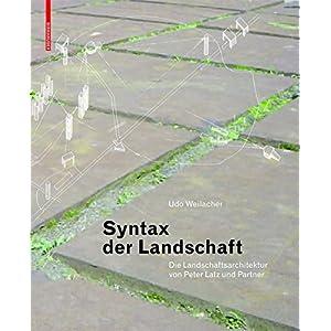 Syntax der Landschaft: Die Landschaftsarchitektur von Peter Latz und Partner