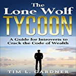 The Lone Wolf Tycoon: A Guide for Introverts to Crack the Code of Wealth | Tim L. Gardner
