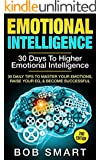 "Emotional Intelligence: 30 Days To Higher - Emotional Intelligence: 30 Daily Tips To Master Your - Emotions, Raise Your ""EQ"", & Become Successful (Expanded ... Emotion, Leadership, Intelligence,)"