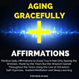 Aging Gracefully Affirmations: Positive Daily Affirmations to Assist You in Not Only Seeing the Wrinkles Made by the Years but the Wisdom Gained