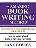THE AMAZING BOOK WRITING METHOD: Stop Writing Nonfiction Books The Hard Way - How to write a book using a far easier process (How to Write a Book and Sell It Series 8)