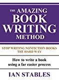 THE AMAZING BOOK WRITING METHOD: Stop Writing Nonfiction Books The Hard Way - How to write a book using a far easier process