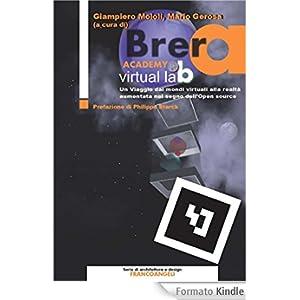 Brera Academy Virtual Lab. Un viaggio dai mondi virtuali alla realtà aumentata nel segno dell'Open source: Un viaggio dai mondi virtuali alla realtà aumentata ... (Serie di architettura e design. Strumenti)
