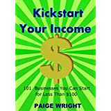 Kickstart Your Income: 101 Businesses You Can Start for Less Than $100 ~ Paige Wright