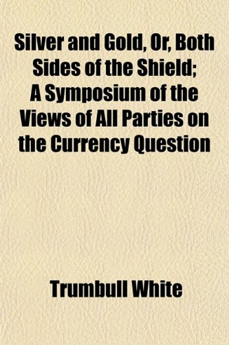 Silver and Gold, Or, Both Sides of the Shield; A Symposium of the Views of All Parties on the Currency Question