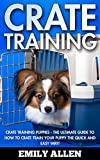 Crate Training: Crate Training Puppies - The Ultimate Guide To How To Crate Train Your Puppy The Quick and Easy Way! (Crate Training For Your Puppy, Dog Training)