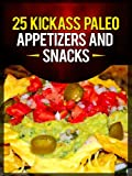 25 Kickass Paleo Appetizers and Snacks: Quick and Easy Gluten-Free, Low Fat and Low Carb Recipes