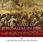 The Siege of Jerusalem in 1099: The History and Legacy of the Climactic Battle of the First Crusade | Charles River Editors
