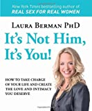 It's Not Him, It's You!: How to Take Charge of Your Life and Create the Love and Intimacy You Deserve