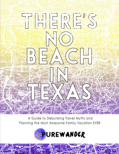 There'S No Beach In Texas: A Guide To Debunking Travel Myths And Planning The Most Awesome Family Vacation Ever