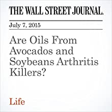 Are Oils From Avocados and Soybeans Arthritis Killers? (       UNABRIDGED) by Laura Johannes Narrated by Ken Borgers