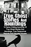 img - for True Ghost Stories And Hauntings: 10 Spine Chilling Accounts Of True Ghost Stories And Hauntings, True Paranormal Reports And Haunted Houses book / textbook / text book
