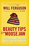 Beauty Tips from Moose Jaw: Excursions in the Great Weird North (1841956902) by Ferguson, Will