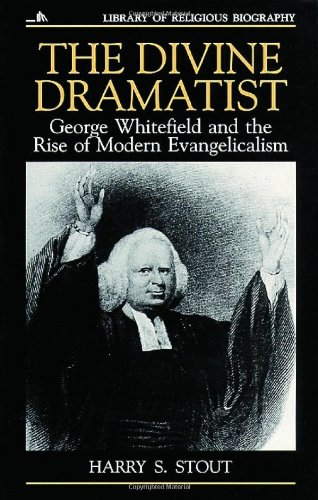 The Divine Dramatist: George Whitefield and the Rise of Modern Evangelicalism (Library of Religious Biography Series), Harry S. Stout