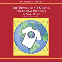 Travels of a T-Shirt in the Global Economy (       UNABRIDGED) by Pietra Rivoli Narrated by Eliza Foss