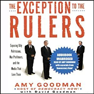 The Exception to the Rulers: Exposing Oily Politicians, War Profiteers, and the Media that Love Them | [Amy Goodman, David Goodman]