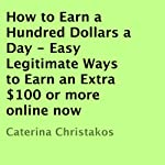 How to Earn a Hundred Dollars a Day: Easy Legitimate Ways to Earn an Extra $100 or More Online Now | Caterina Christakos