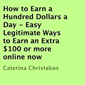 How to Earn a Hundred Dollars a Day: Easy Legitimate Ways to Earn an Extra $100 or More Online Now | [Caterina Christakos]