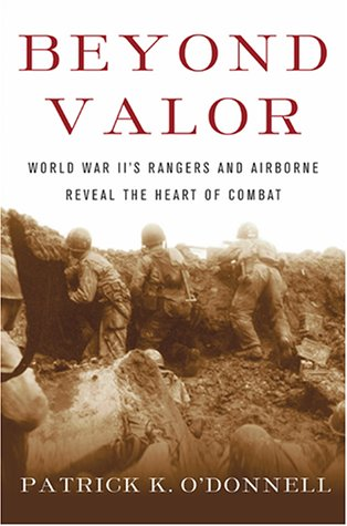 Beyond Valor : World War Iis Ranger and Airborne Veterans Reveal the Heart of Combat, PATRICK K. O'DONNELL