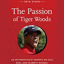 The Passion of Tiger Woods: An Anthropologist Reports on Golf, Race, and Celebrity Scandal Audiobook by Orin Starn Narrated by Michael McConnohie