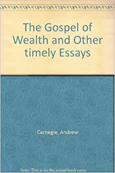 andrew carnegie argued his essay wealth Andrew carnegie and his parents (click next for succeeding pages) andrew carnegie philanthropist (click next for succeeding pages) from the richest man in the world: andrew carnegie on the american experience , a link from the edsitement resource internet public library (note: this site contains a great deal of information and documents.