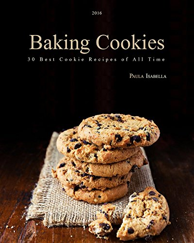 Baking Cookies: 30 Best Cookie Recipes of All Time (Cakes, Chocolate, Cookies,Baking Cookbooks, Baking Recipes, Baking Books) by Paula Isabella