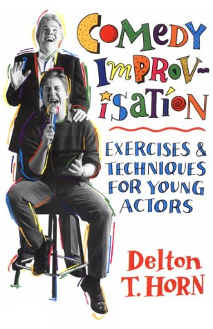 Comedy Improvisation : Exercises and Technique for Young Actors, DELTON T. HORN
