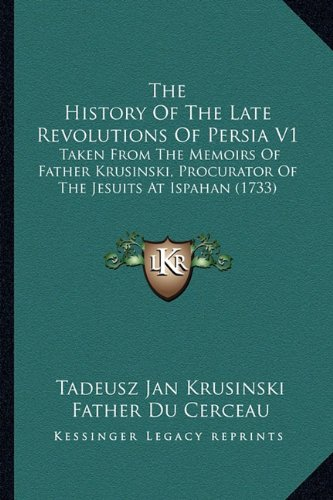 The History of the Late Revolutions of Persia V1: Taken from the Memoirs of Father Krusinski, Procurator of the Jesuits at Ispahan (1733)