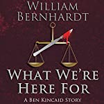 What We're Here For: The Ben Kincaid Short Story Series, Book 2 | William Bernhardt