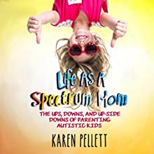 Life as a Spectrum Mom: The Ups, Downs, and Upside Downs of Parenting Autistic Kids: The Spectrum Mom, Book 1 Audiobook by Karen Pellett Narrated by Sara K. Sheckells