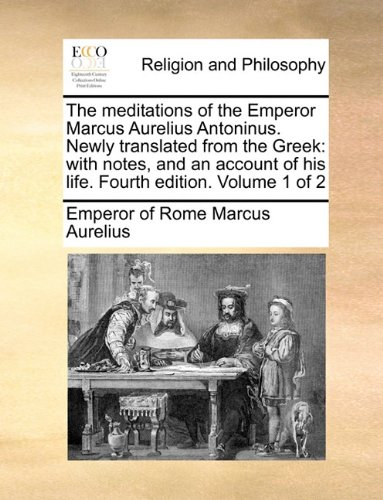The meditations of the Emperor Marcus Aurelius Antoninus. Newly translated from the Greek: with notes, and an account of his life. Fourth edition. Volume 1 of 2